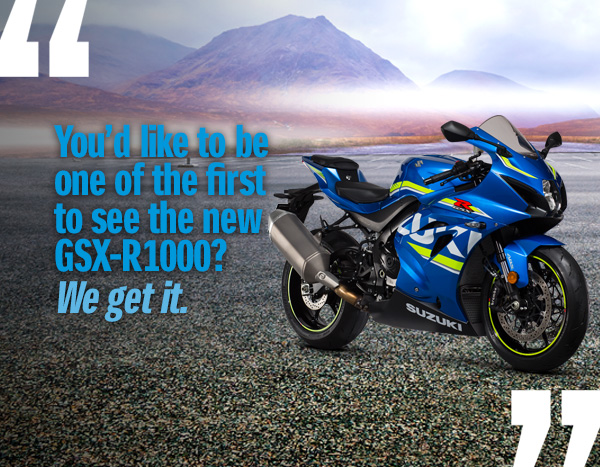 You'd like to be one of the first to see the new GSX-R1000? We get it.